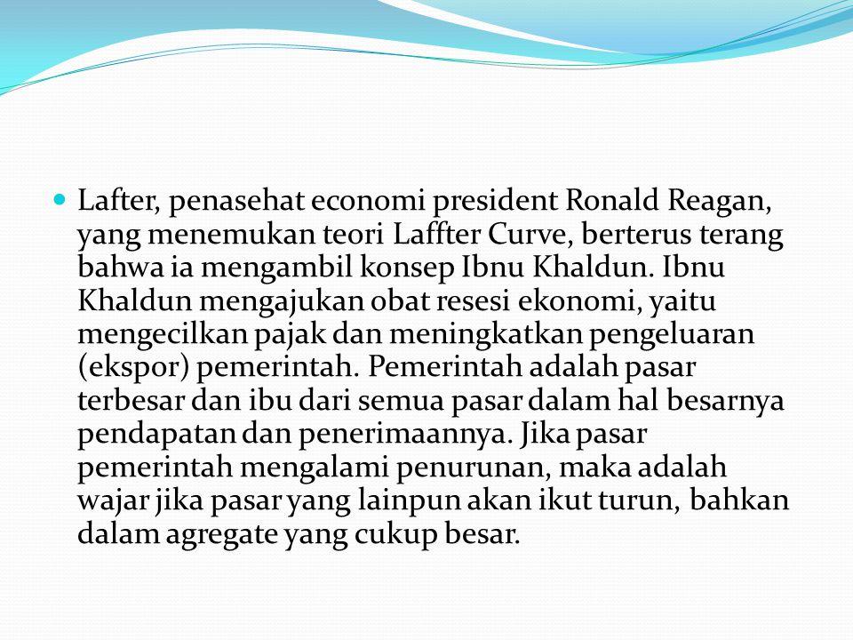 Lafter, penasehat economi president Ronald Reagan, yang menemukan teori Laffter Curve, berterus terang bahwa ia mengambil konsep Ibnu Khaldun. Ibnu Kh