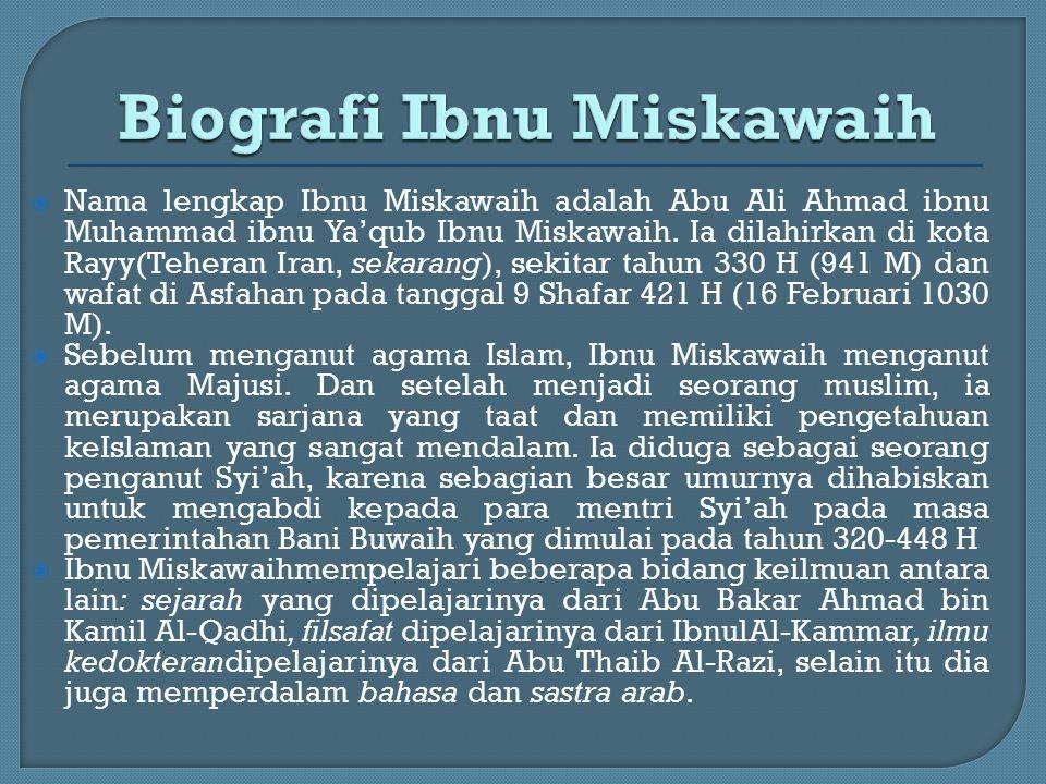  Nama lengkap Ibnu Miskawaih adalah Abu Ali Ahmad ibnu Muhammad ibnu Ya'qub Ibnu Miskawaih. Ia dilahirkan di kota Rayy(Teheran Iran, sekarang), sekit