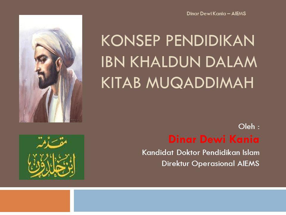 KONSEP PENDIDIKAN IBN KHALDUN DALAM KITAB MUQADDIMAH Oleh : Dinar Dewi Kania Kandidat Doktor Pendidikan Islam Direktur Operasional AIEMS Dinar Dewi Ka
