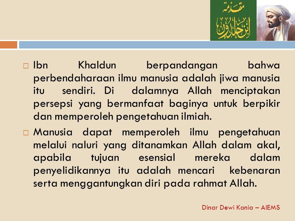  Ibn Khaldun berpandangan bahwa perbendaharaan ilmu manusia adalah jiwa manusia itu sendiri. Di dalamnya Allah menciptakan persepsi yang bermanfaat b