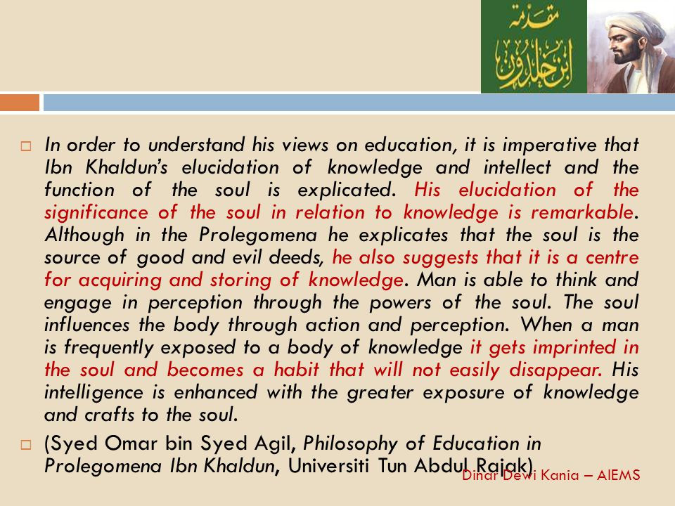  In order to understand his views on education, it is imperative that Ibn Khaldun's elucidation of knowledge and intellect and the function of the so