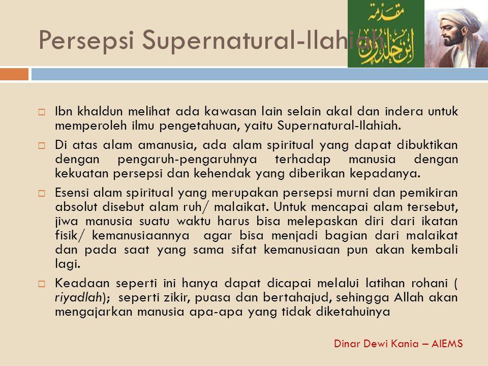 Persepsi Supernatural-Ilahiah  Ibn khaldun melihat ada kawasan lain selain akal dan indera untuk memperoleh ilmu pengetahuan, yaitu Supernatural-Ilah