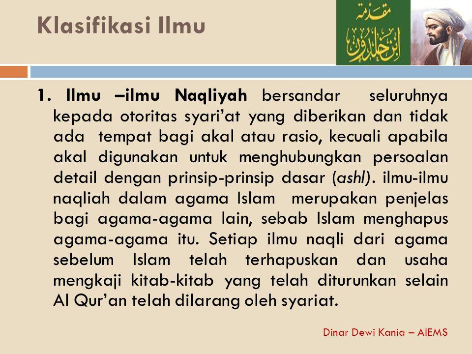 Klasifikasi Ilmu 1. Ilmu –ilmu Naqliyah bersandar seluruhnya kepada otoritas syari'at yang diberikan dan tidak ada tempat bagi akal atau rasio, kecual