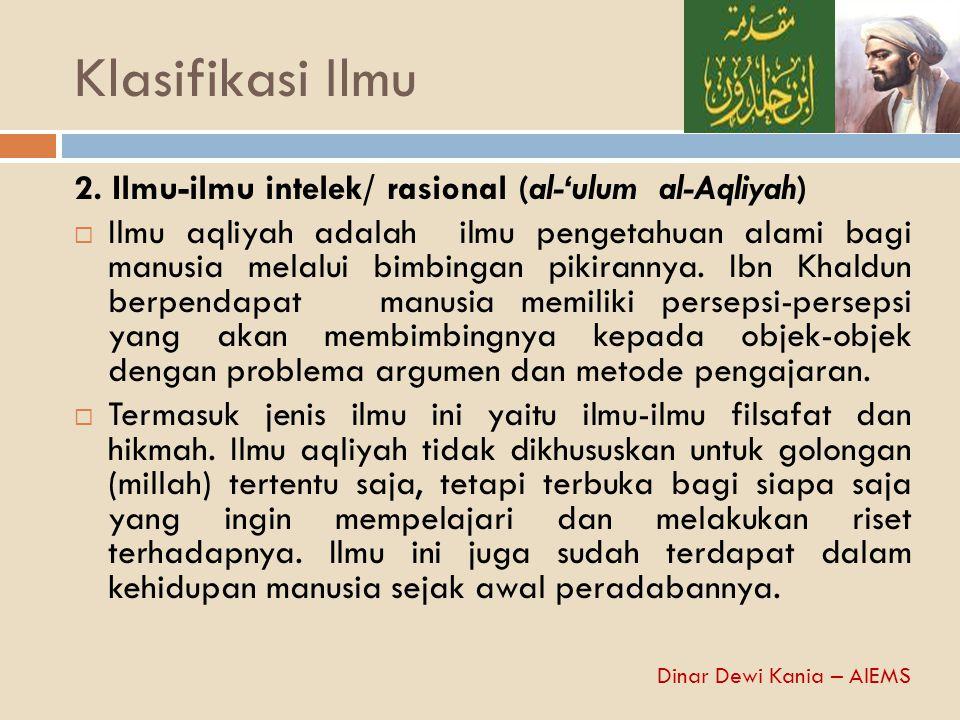 Klasifikasi Ilmu 2. Ilmu-ilmu intelek/ rasional (al-'ulum al-Aqliyah)  Ilmu aqliyah adalah ilmu pengetahuan alami bagi manusia melalui bimbingan piki