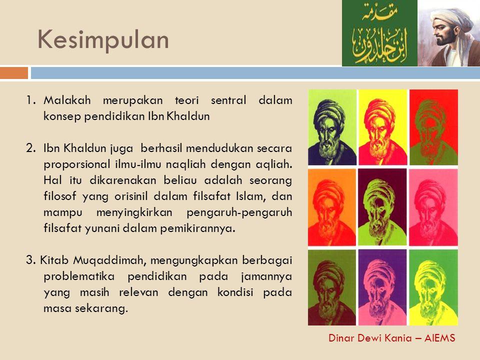 Kesimpulan 1.Malakah merupakan teori sentral dalam konsep pendidikan Ibn Khaldun 2.Ibn Khaldun juga berhasil mendudukan secara proporsional ilmu-ilmu