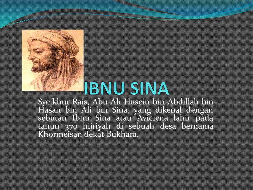 Syeikhur Rais, Abu Ali Husein bin Abdillah bin Hasan bin Ali bin Sina, yang dikenal dengan sebutan Ibnu Sina atau Aviciena lahir pada tahun 370 hijriyah di sebuah desa bernama Khormeisan dekat Bukhara.