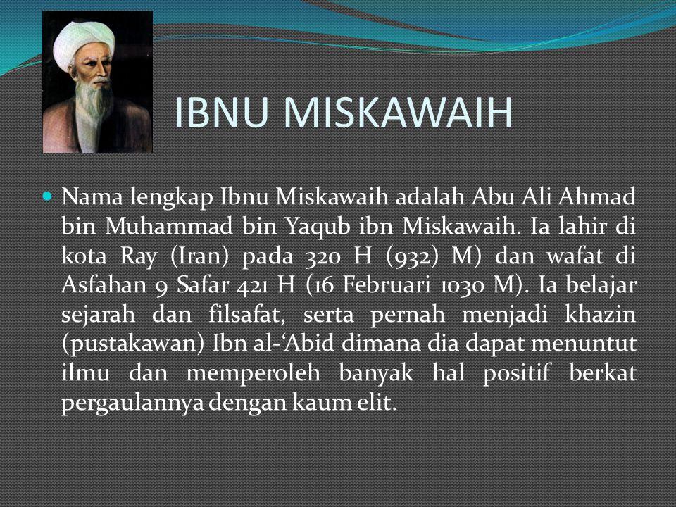 IBNU MISKAWAIH Nama lengkap Ibnu Miskawaih adalah Abu Ali Ahmad bin Muhammad bin Yaqub ibn Miskawaih.