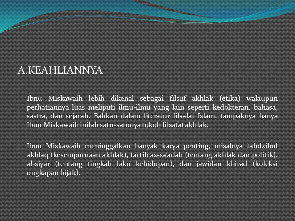 A.KEAHLIANNYA Ibnu Miskawaih lebih dikenal sebagai filsuf akhlak (etika) walaupun perhatiannya luas meliputi ilmu-ilmu yang lain seperti kedokteran, bahasa, sastra, dan sejarah.