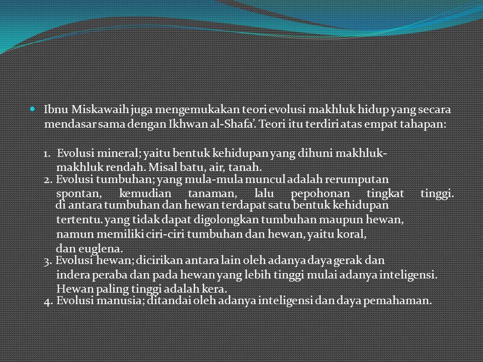 Ibnu Miskawaih juga mengemukakan teori evolusi makhluk hidup yang secara mendasar sama dengan Ikhwan al-Shafa'.