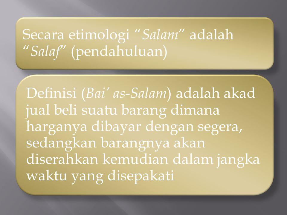 "Secara etimologi "" Salam "" adalah "" Salaf "" (pendahuluan) Definisi ( Bai' as-Salam ) adalah akad jual beli suatu barang dimana harganya dibayar dengan"