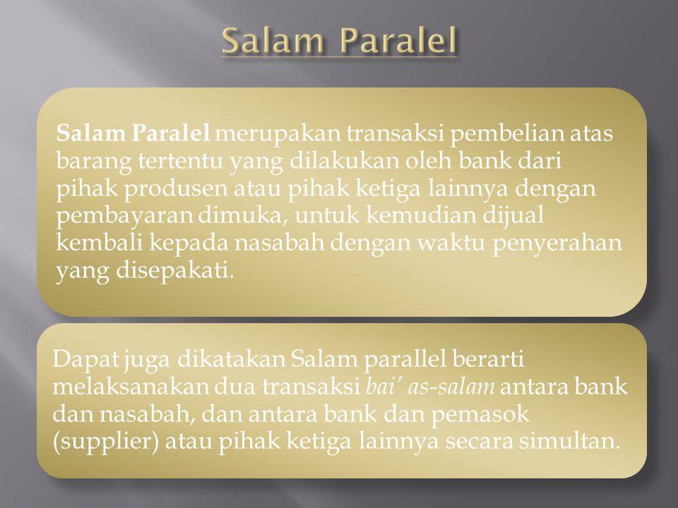 Salam Paralel merupakan transaksi pembelian atas barang tertentu yang dilakukan oleh bank dari pihak produsen atau pihak ketiga lainnya dengan pembaya