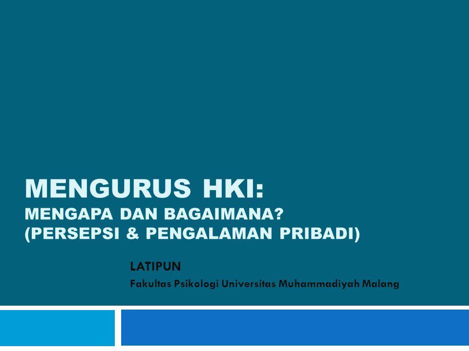 MENGURUS HKI: MENGAPA DAN BAGAIMANA? (PERSEPSI & PENGALAMAN PRIBADI) LATIPUN Fakultas Psikologi Universitas Muhammadiyah Malang