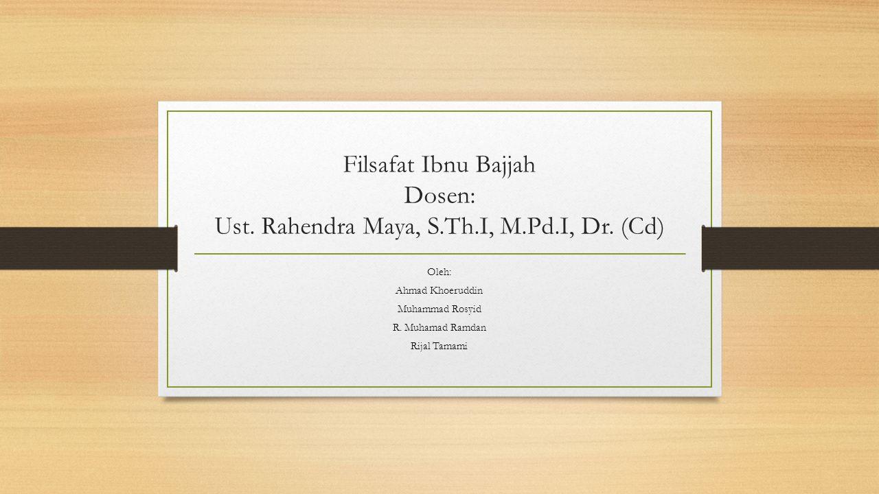 Filsafat Ibnu Bajjah Dosen: Ust. Rahendra Maya, S.Th.I, M.Pd.I, Dr. (Cd) Oleh: Ahmad Khoeruddin Muhammad Rosyid R. Muhamad Ramdan Rijal Tamami