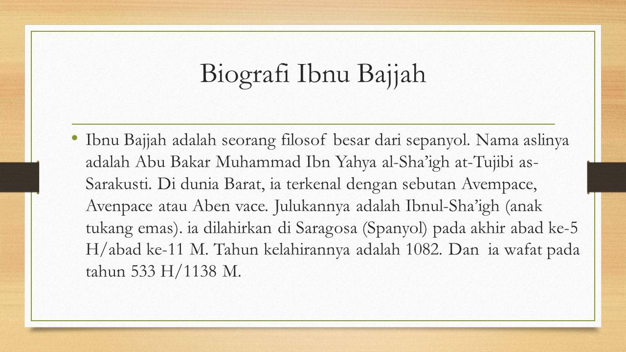 Biografi Ibnu Bajjah Ibnu Bajjah adalah seorang filosof besar dari sepanyol. Nama aslinya adalah Abu Bakar Muhammad Ibn Yahya al-Sha'igh at-Tujibi as-