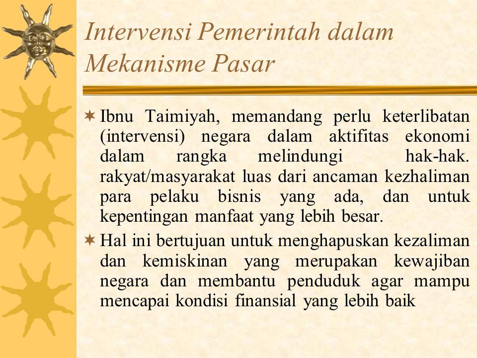 Intervensi Pemerintah dalam Mekanisme Pasar  Ibnu Taimiyah, memandang perlu keterlibatan (intervensi) negara dalam aktifitas ekonomi dalam rangka mel