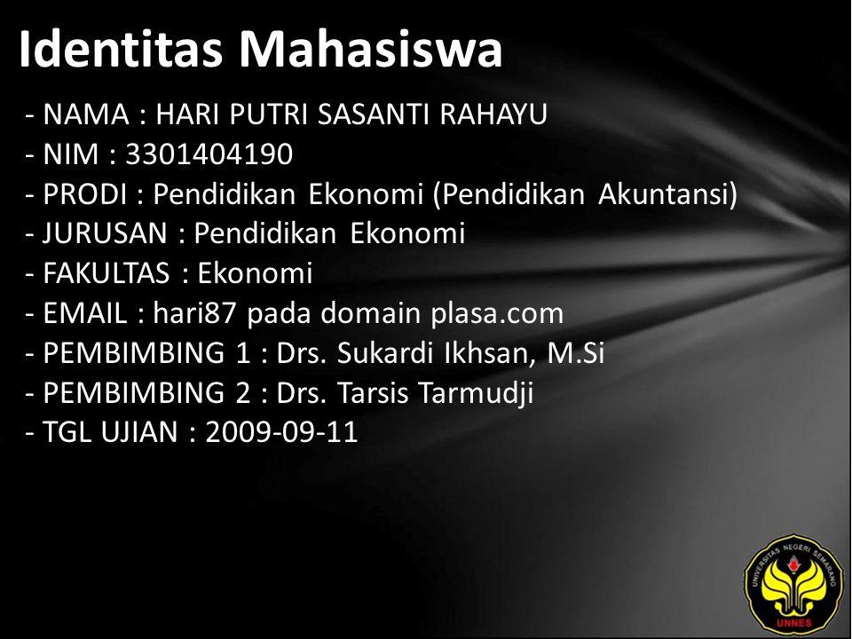 Identitas Mahasiswa - NAMA : HARI PUTRI SASANTI RAHAYU - NIM : 3301404190 - PRODI : Pendidikan Ekonomi (Pendidikan Akuntansi) - JURUSAN : Pendidikan Ekonomi - FAKULTAS : Ekonomi - EMAIL : hari87 pada domain plasa.com - PEMBIMBING 1 : Drs.