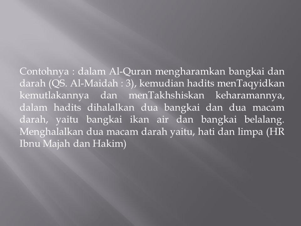 Contohnya : dalam Al-Quran mengharamkan bangkai dan darah (QS. Al-Maidah : 3), kemudian hadits menTaqyidkan kemutlakannya dan menTakhshiskan keharaman