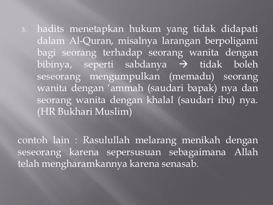 3. hadits menetapkan hukum yang tidak didapati dalam Al-Quran, misalnya larangan berpoligami bagi seorang terhadap seorang wanita dengan bibinya, sepe