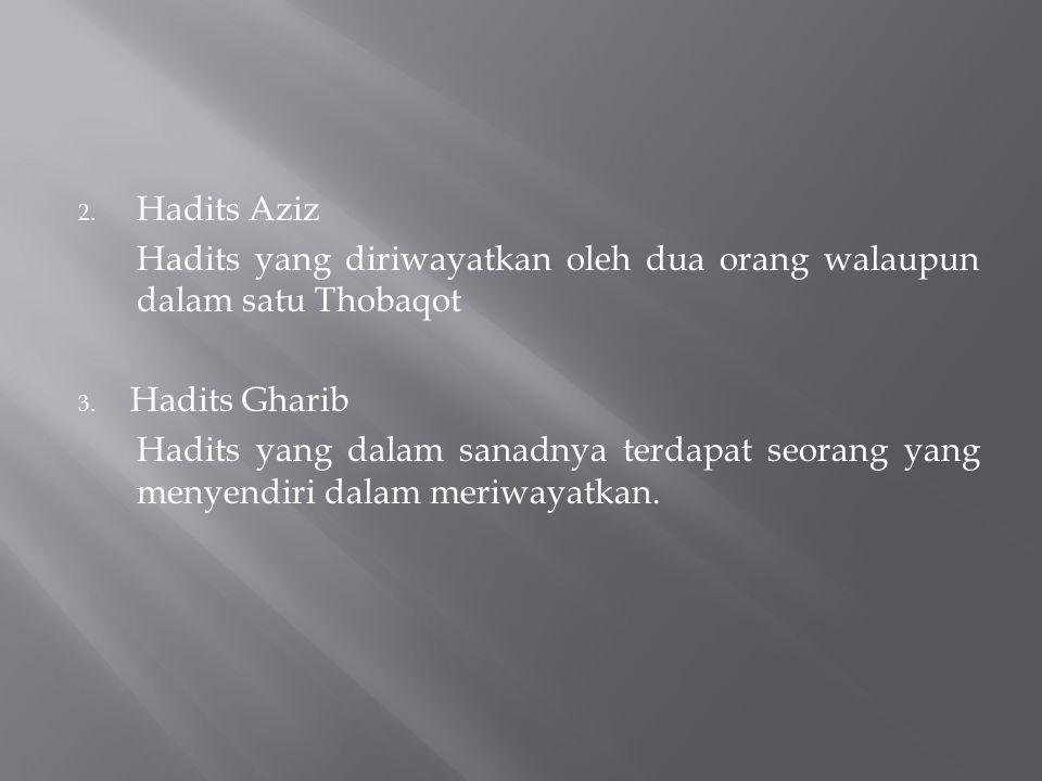 2. Hadits Aziz Hadits yang diriwayatkan oleh dua orang walaupun dalam satu Thobaqot 3. Hadits Gharib Hadits yang dalam sanadnya terdapat seorang yang