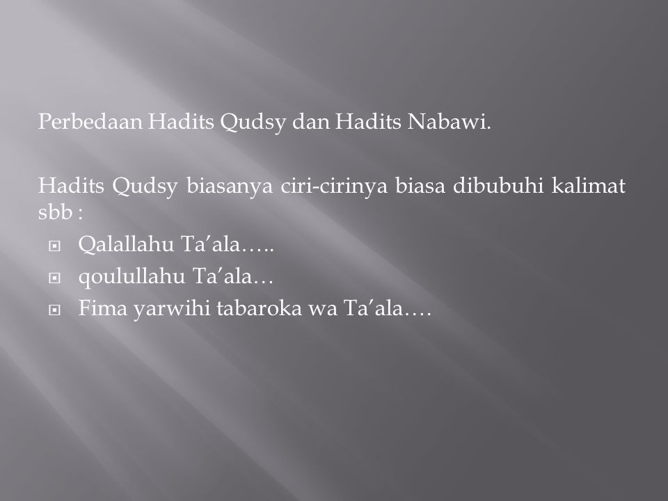 Perbedaan Hadits Qudsy dan Hadits Nabawi. Hadits Qudsy biasanya ciri-cirinya biasa dibubuhi kalimat sbb :  Qalallahu Ta'ala…..  qoulullahu Ta'ala… 