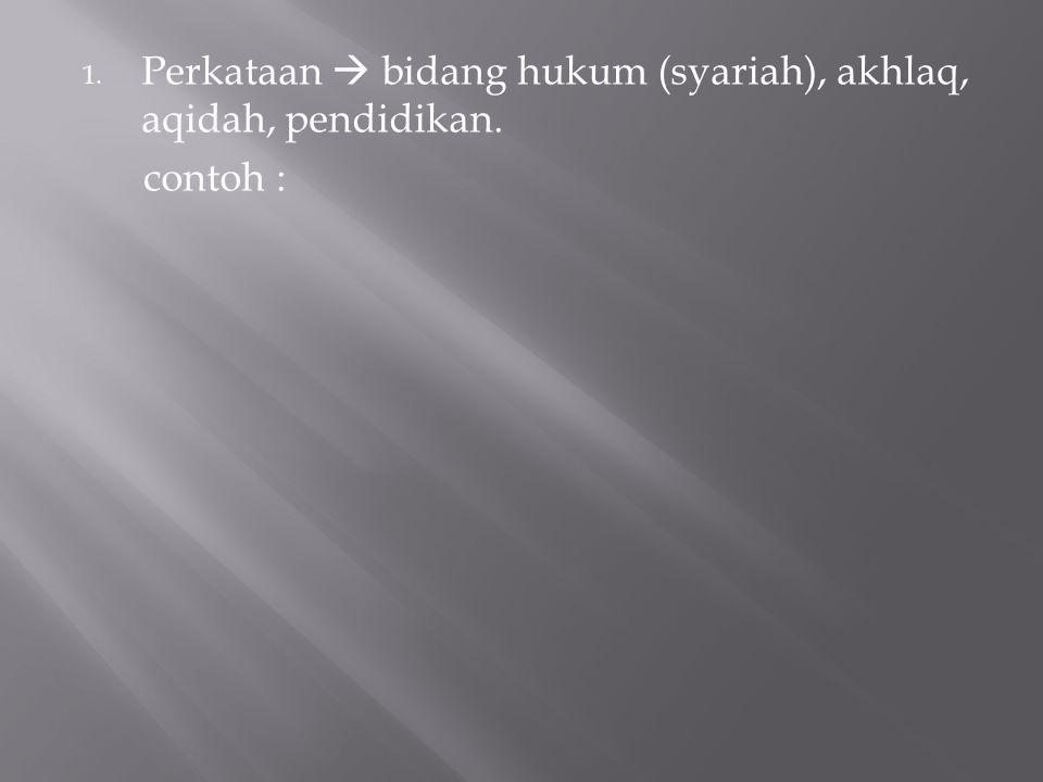 1. Perkataan  bidang hukum (syariah), akhlaq, aqidah, pendidikan. contoh :