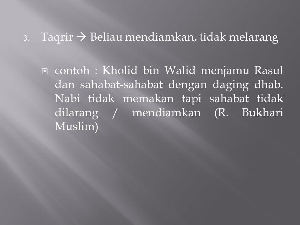 3. Taqrir  Beliau mendiamkan, tidak melarang  contoh : Kholid bin Walid menjamu Rasul dan sahabat-sahabat dengan daging dhab. Nabi tidak memakan tap