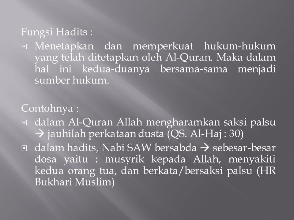 Fungsi Hadits :  Menetapkan dan memperkuat hukum-hukum yang telah ditetapkan oleh Al-Quran. Maka dalam hal ini kedua-duanya bersama-sama menjadi sumb