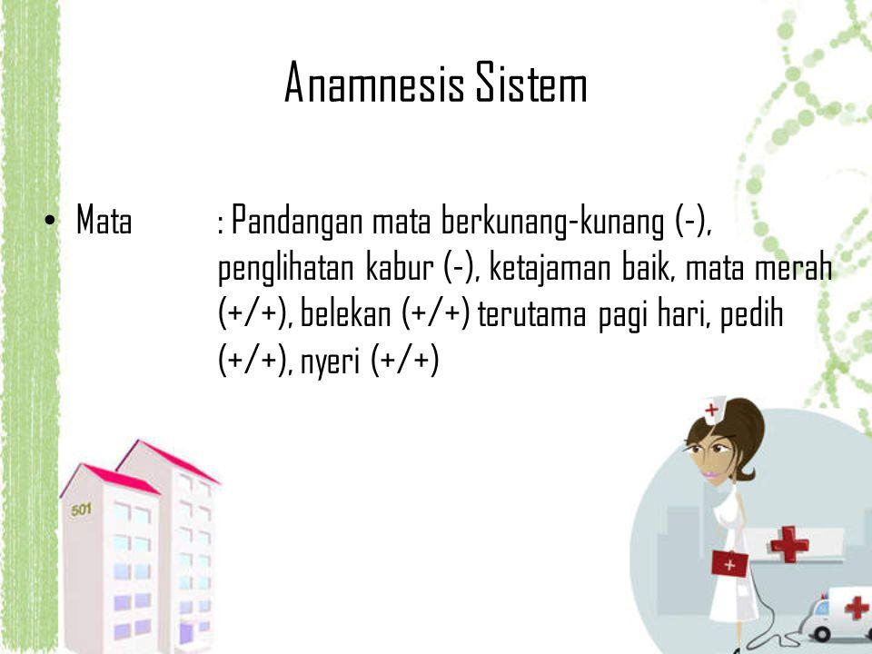 Anamnesis Sistem Mata: Pandangan mata berkunang-kunang (-), penglihatan kabur (-), ketajaman baik, mata merah (+/+), belekan (+/+) terutama pagi hari,