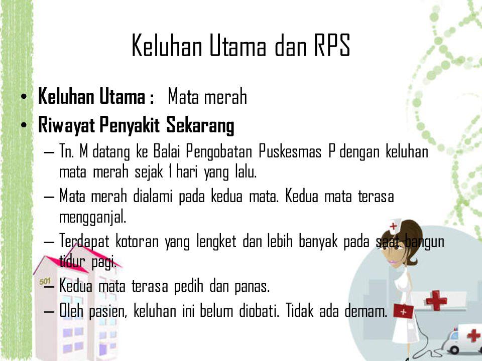 Keluhan Utama dan RPS Keluhan Utama : Mata merah Riwayat Penyakit Sekarang – Tn. M datang ke Balai Pengobatan Puskesmas P dengan keluhan mata merah se