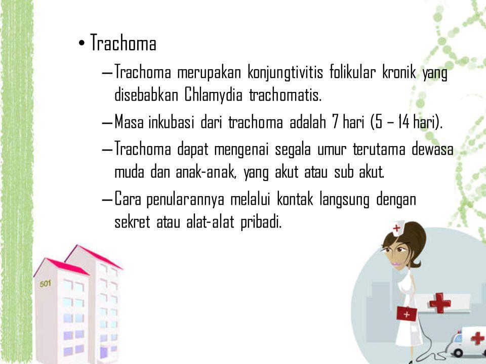 Trachoma – Trachoma merupakan konjungtivitis folikular kronik yang disebabkan Chlamydia trachomatis. – Masa inkubasi dari trachoma adalah 7 hari (5 –