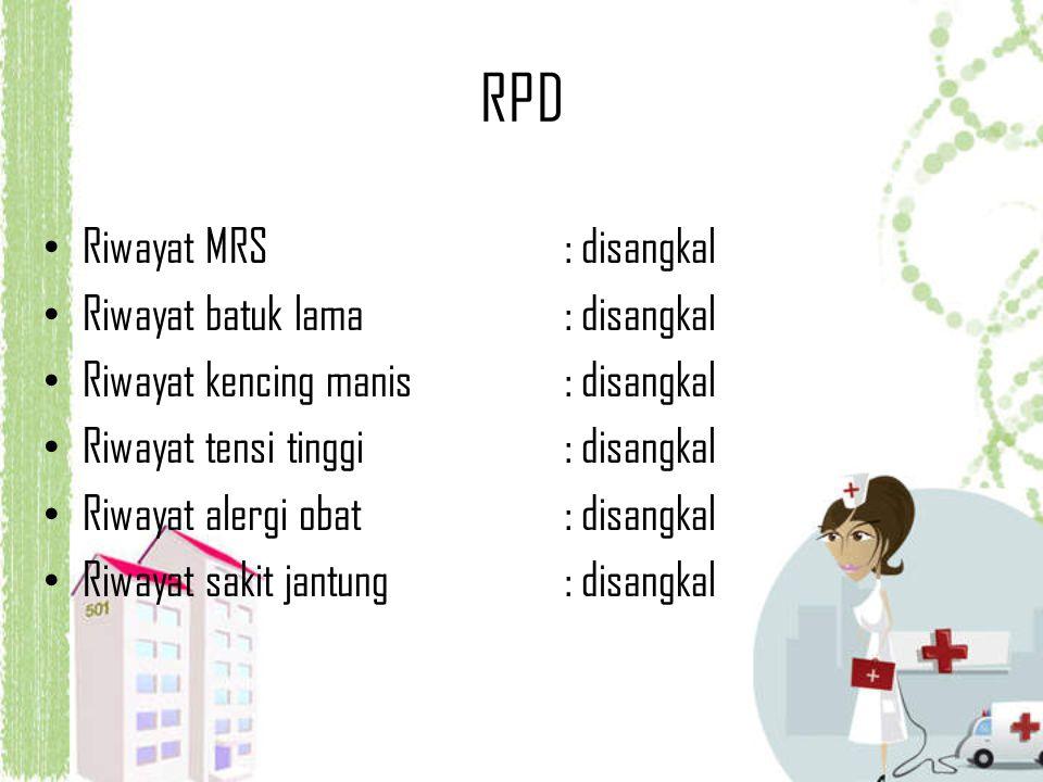 RPD Riwayat MRS: disangkal Riwayat batuk lama : disangkal Riwayat kencing manis: disangkal Riwayat tensi tinggi: disangkal Riwayat alergi obat: disang