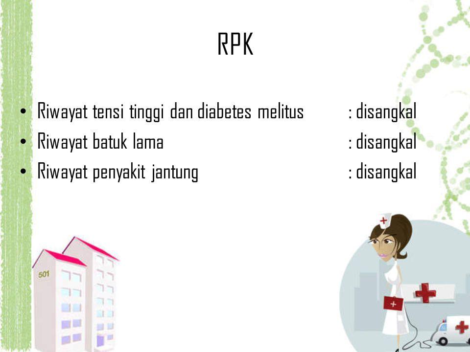 RPK Riwayat tensi tinggi dan diabetes melitus : disangkal Riwayat batuk lama : disangkal Riwayat penyakit jantung: disangkal