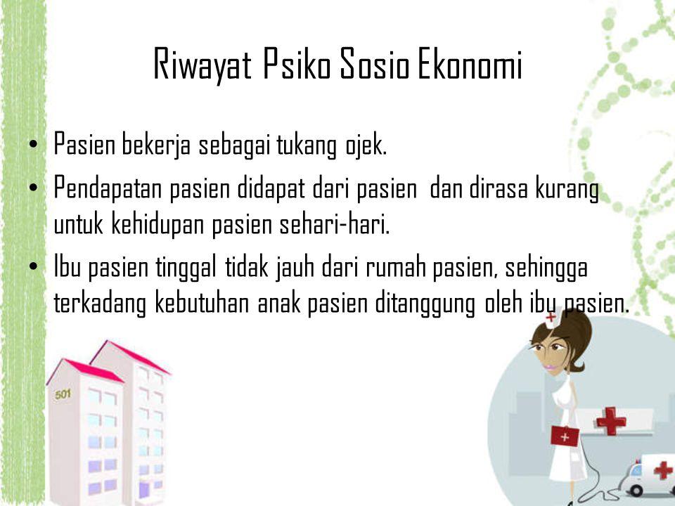 Riwayat Psiko Sosio Ekonomi Pasien bekerja sebagai tukang ojek. Pendapatan pasien didapat dari pasien dan dirasa kurang untuk kehidupan pasien sehari-