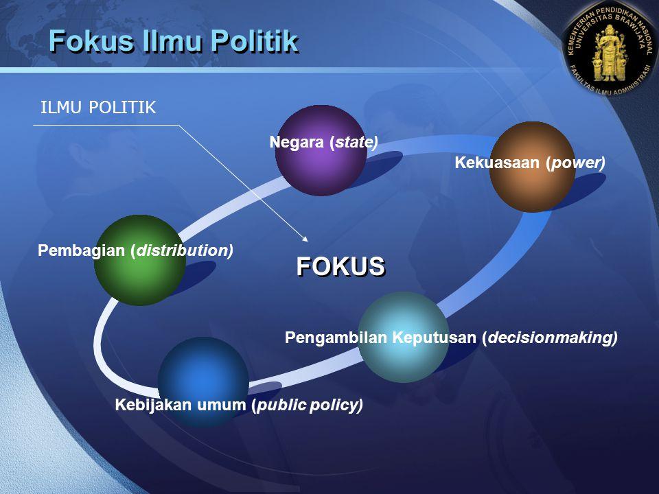 LOGO Fokus Ilmu Politik FOKUS ILMU POLITIK Negara (state) Kekuasaan (power) Pengambilan Keputusan (decisionmaking) Kebijakan umum (public policy) Pemb