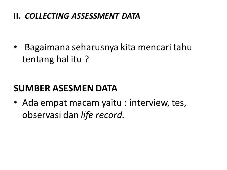 II. COLLECTING ASSESSMENT DATA Bagaimana seharusnya kita mencari tahu tentang hal itu ? SUMBER ASESMEN DATA Ada empat macam yaitu : interview, tes, ob