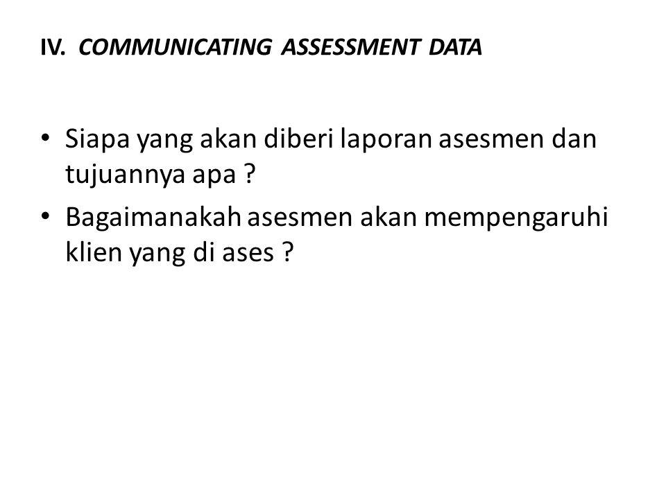 IV. COMMUNICATING ASSESSMENT DATA Siapa yang akan diberi laporan asesmen dan tujuannya apa ? Bagaimanakah asesmen akan mempengaruhi klien yang di ases