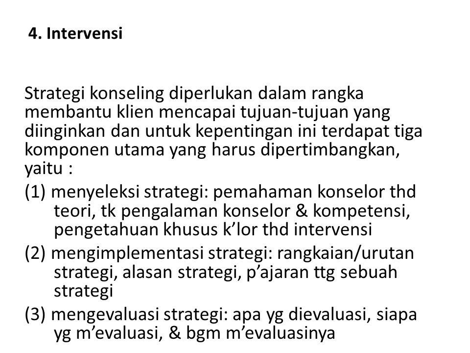 4. Intervensi Strategi konseling diperlukan dalam rangka membantu klien mencapai tujuan-tujuan yang diinginkan dan untuk kepentingan ini terdapat tiga