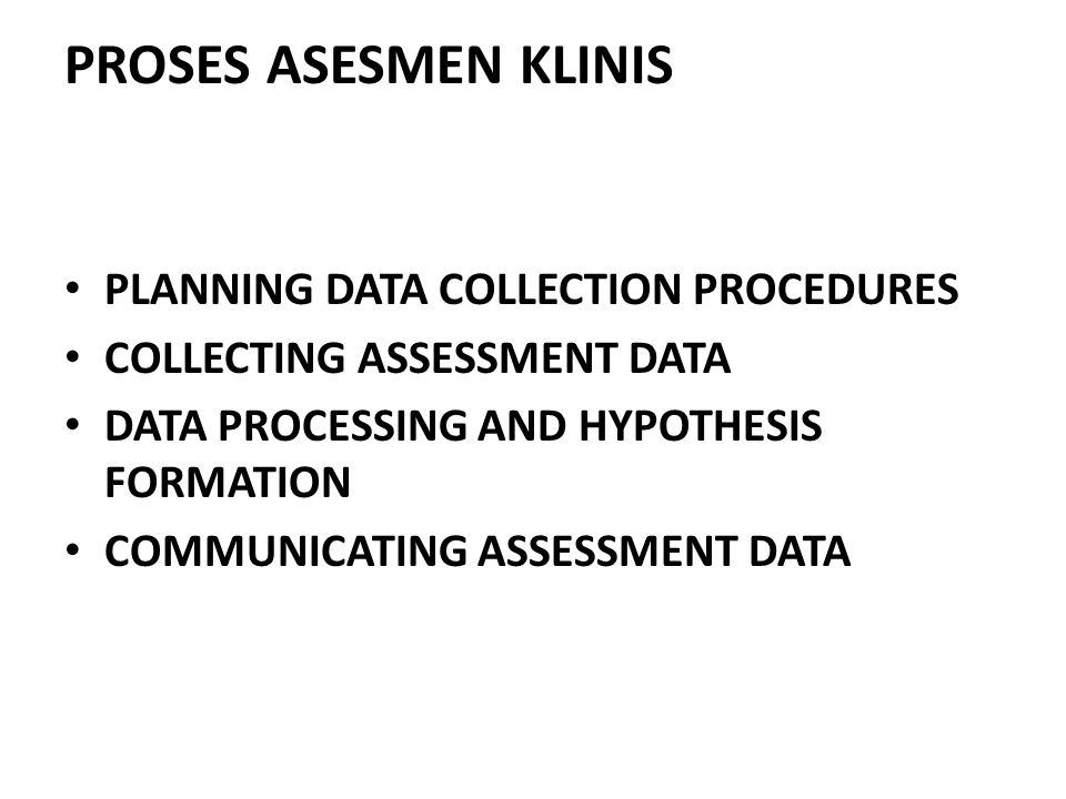 PROSES ASESMEN KLINIS PLANNING DATA COLLECTION PROCEDURES COLLECTING ASSESSMENT DATA DATA PROCESSING AND HYPOTHESIS FORMATION COMMUNICATING ASSESSMENT DATA