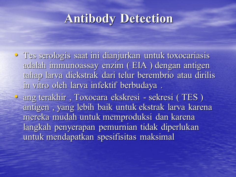 Antibody Detection Tes serologis saat ini dianjurkan untuk toxocariasis adalah immunoassay enzim ( EIA ) dengan antigen tahap larva diekstrak dari tel
