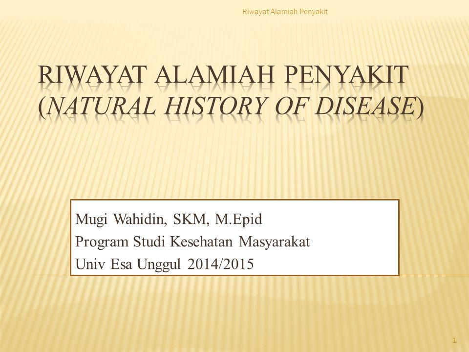 Mugi Wahidin, SKM, M.Epid Program Studi Kesehatan Masyarakat Univ Esa Unggul 2014/2015 Riwayat Alamiah Penyakit 1