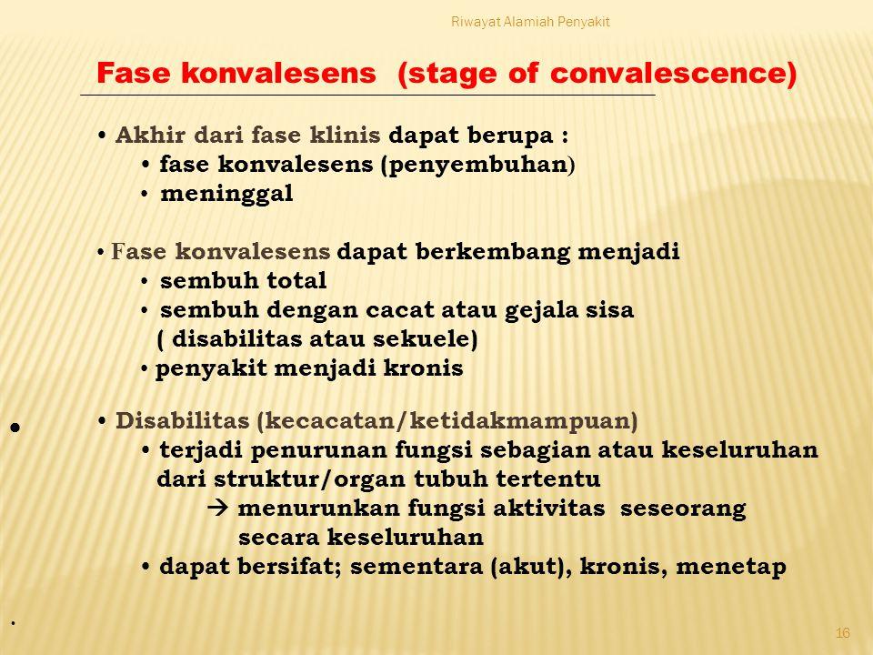 Riwayat Alamiah Penyakit 16 Fase konvalesens (stage of convalescence) Akhir dari fase klinis dapat berupa : fase konvalesens (penyembuhan ) meninggal F ase konvalesens dapat berkembang menjadi sembuh total sembuh dengan cacat atau gejala sisa ( disabilitas atau sekuele) penyakit menjadi kronis  Disabilitas (kecacatan/ketidakmampuan) terjadi penurunan fungsi sebagian atau keseluruhan dari struktur/organ tubuh tertentu  menurunkan fungsi aktivitas seseorang secara keseluruhan dapat bersifat; sementara (akut), kronis, menetap ·