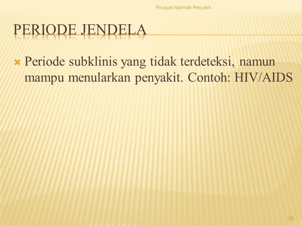  Periode subklinis yang tidak terdeteksi, namun mampu menularkan penyakit. Contoh: HIV/AIDS Riwayat Alamiah Penyakit 26