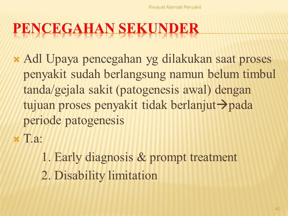  Adl Upaya pencegahan yg dilakukan saat proses penyakit sudah berlangsung namun belum timbul tanda/gejala sakit (patogenesis awal) dengan tujuan proses penyakit tidak berlanjut  pada periode patogenesis  T.a: 1.