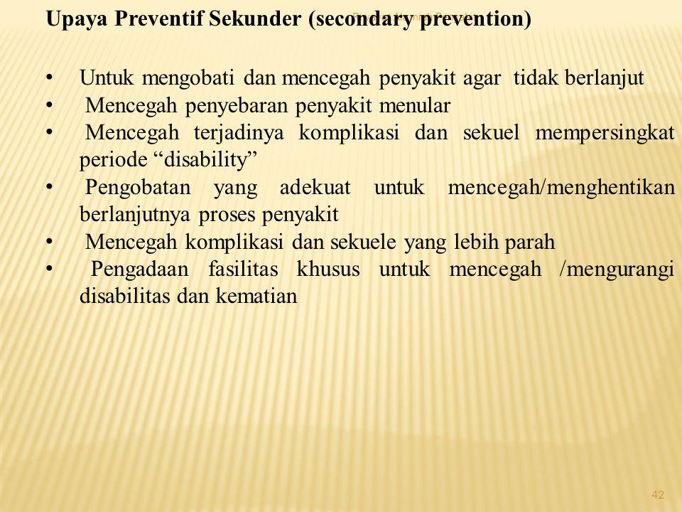 Riwayat Alamiah Penyakit 42 Upaya Preventif Sekunder (secondary prevention) Untuk mengobati dan mencegah penyakit agar tidak berlanjut Mencegah penyebaran penyakit menular Mencegah terjadinya komplikasi dan sekuel mempersingkat periode disability Pengobatan yang adekuat untuk mencegah/menghentikan berlanjutnya proses penyakit Mencegah komplikasi dan sekuele yang lebih parah Pengadaan fasilitas khusus untuk mencegah /mengurangi disabilitas dan kematian
