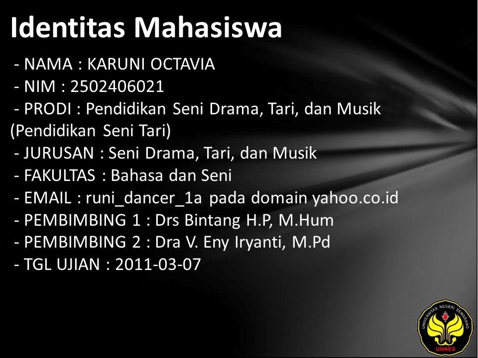 Identitas Mahasiswa - NAMA : KARUNI OCTAVIA - NIM : 2502406021 - PRODI : Pendidikan Seni Drama, Tari, dan Musik (Pendidikan Seni Tari) - JURUSAN : Seni Drama, Tari, dan Musik - FAKULTAS : Bahasa dan Seni - EMAIL : runi_dancer_1a pada domain yahoo.co.id - PEMBIMBING 1 : Drs Bintang H.P, M.Hum - PEMBIMBING 2 : Dra V.