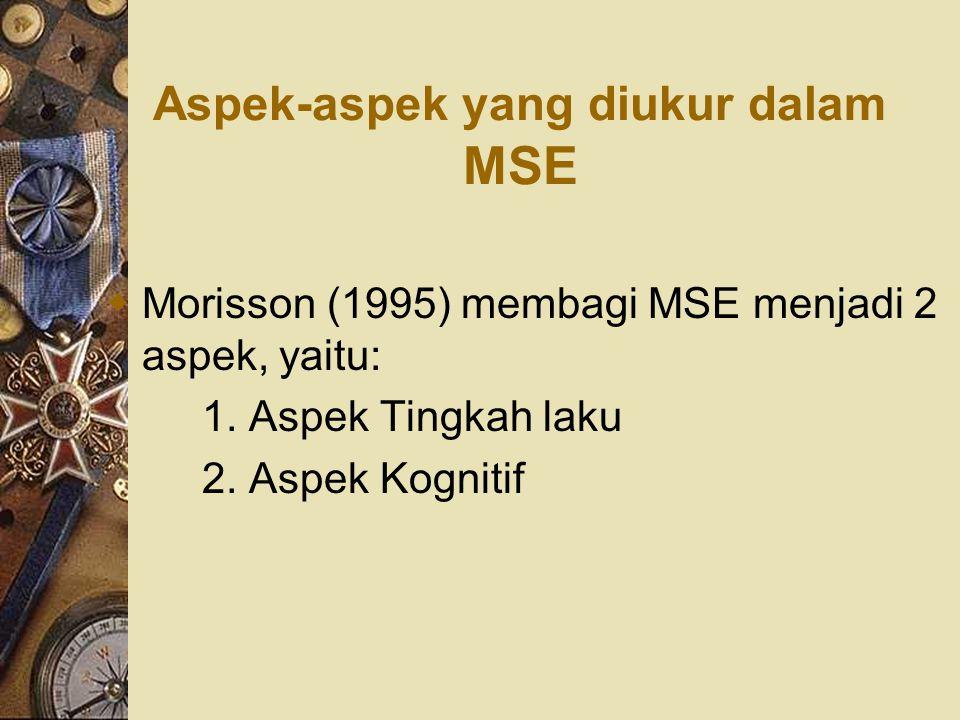 Aspek-aspek yang diukur dalam MSE  Morisson (1995) membagi MSE menjadi 2 aspek, yaitu: 1. Aspek Tingkah laku 2. Aspek Kognitif