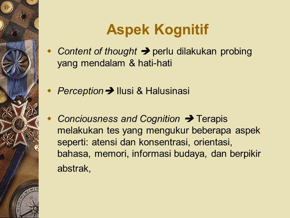 Aspek Kognitif  Content of thought  perlu dilakukan probing yang mendalam & hati-hati  Perception  Ilusi & Halusinasi  Conciousness and Cognition