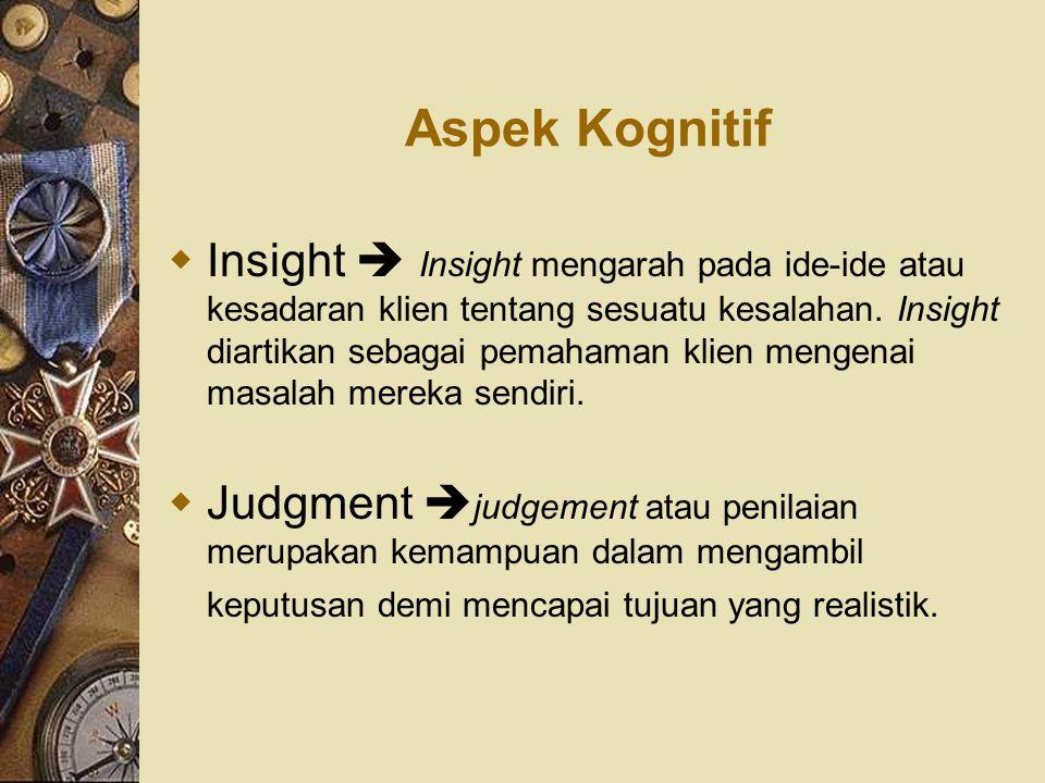 Aspek Kognitif  Insight  Insight mengarah pada ide-ide atau kesadaran klien tentang sesuatu kesalahan. Insight diartikan sebagai pemahaman klien men