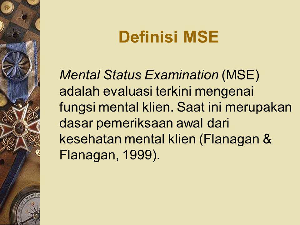 Definisi MSE Mental Status Examination (MSE) adalah evaluasi terkini mengenai fungsi mental klien. Saat ini merupakan dasar pemeriksaan awal dari kese