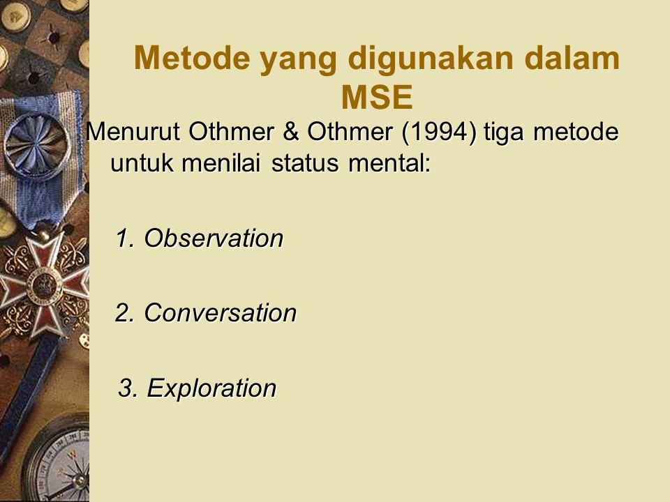 Metode yang digunakan dalam MSE Menurut Othmer & Othmer (1994) tiga metode untuk menilai status mental: 1. Observation 1. Observation 2. Conversation